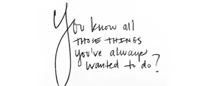 Inspirational Words: You Know All Those Things You've Always Wanted to Do? You Should Do Them.