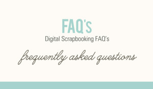 Digital Scrapbooking Frequently Asked Questions FAQ's